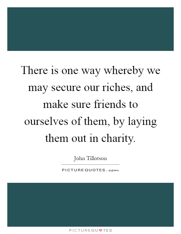 There is one way whereby we may secure our riches, and make sure friends to ourselves of them, by laying them out in charity Picture Quote #1