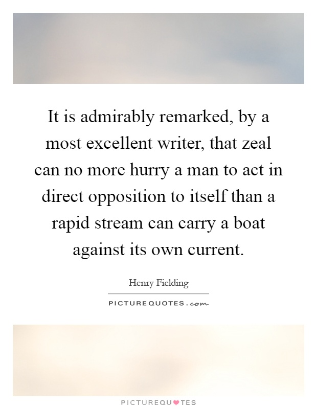 It is admirably remarked, by a most excellent writer, that zeal can no more hurry a man to act in direct opposition to itself than a rapid stream can carry a boat against its own current Picture Quote #1