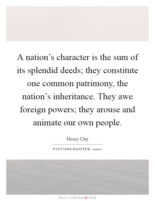 A nation's character is the sum of its splendid deeds; they constitute one common patrimony, the nation's inheritance. They awe foreign powers; they arouse and animate our own people Picture Quote #1