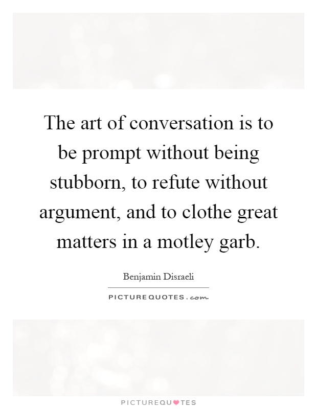 The art of conversation is to be prompt without being stubborn, to refute without argument, and to clothe great matters in a motley garb Picture Quote #1