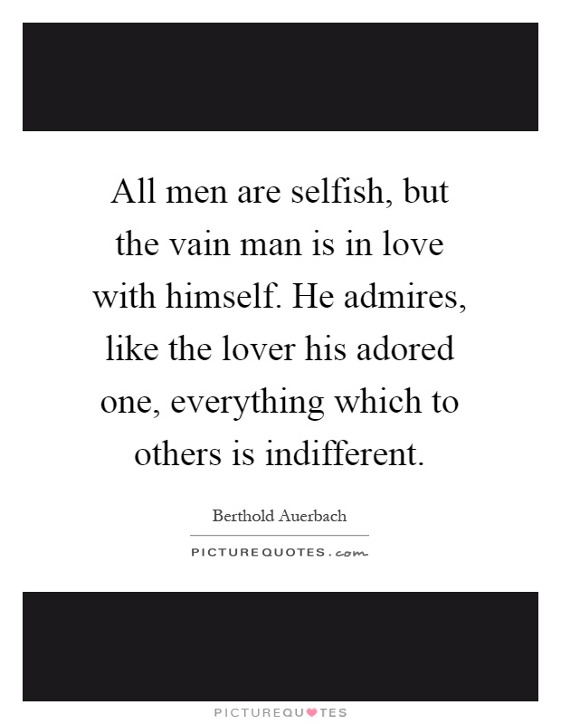 All men are selfish, but the vain man is in love with himself. He admires, like the lover his adored one, everything which to others is indifferent Picture Quote #1