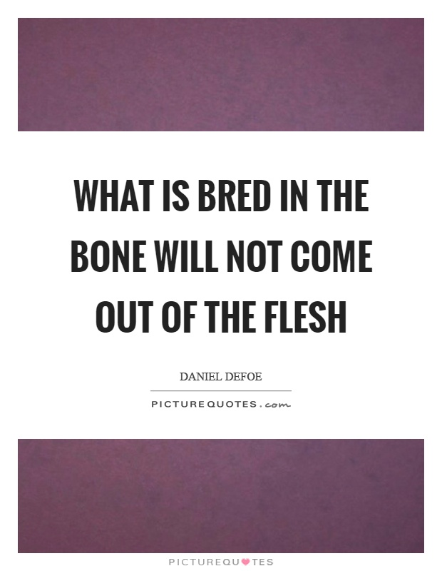 What is bred in the bone will not come out of the flesh Picture Quote #1