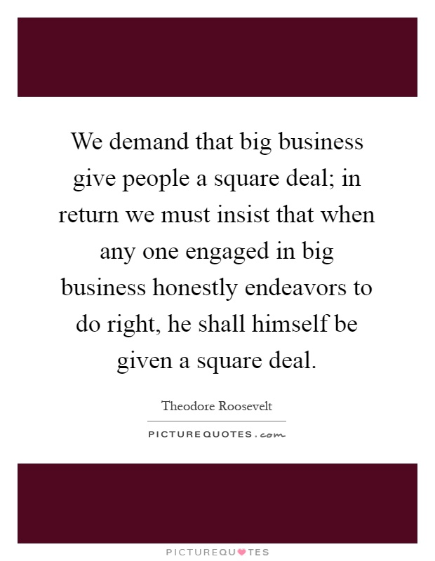 We demand that big business give people a square deal; in return we must insist that when any one engaged in big business honestly endeavors to do right, he shall himself be given a square deal Picture Quote #1