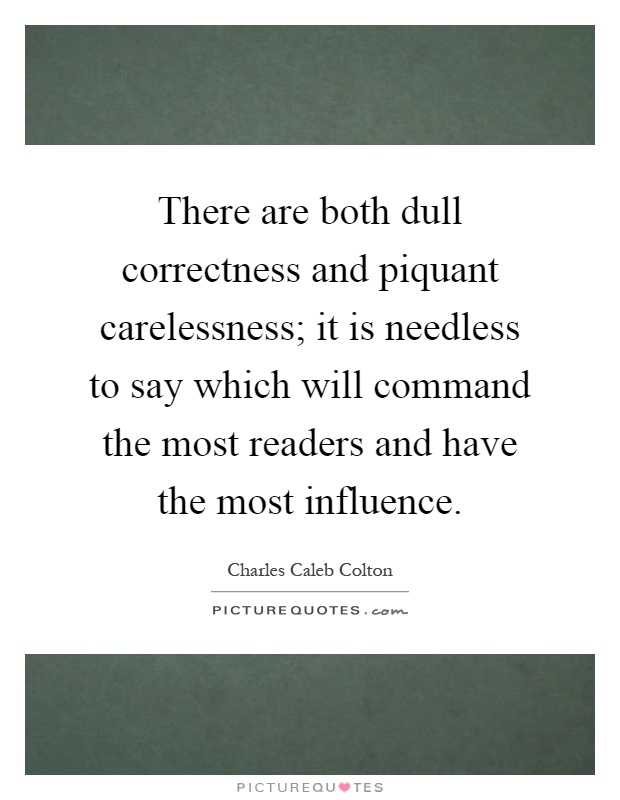 There are both dull correctness and piquant carelessness; it is needless to say which will command the most readers and have the most influence Picture Quote #1