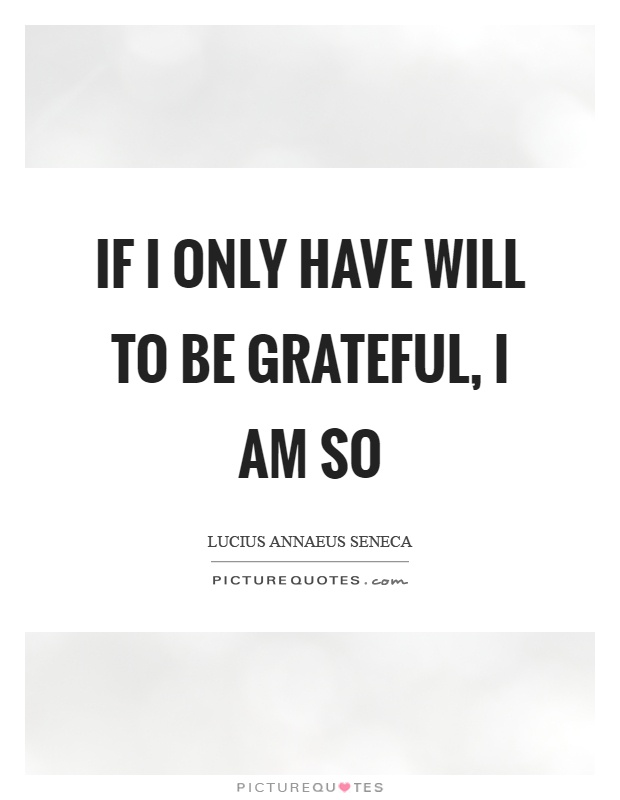 If I only have will to be grateful, I am so Picture Quote #1