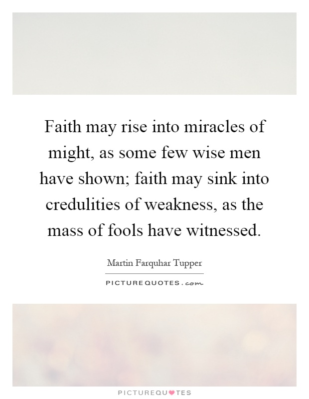 Faith may rise into miracles of might, as some few wise men have shown; faith may sink into credulities of weakness, as the mass of fools have witnessed Picture Quote #1