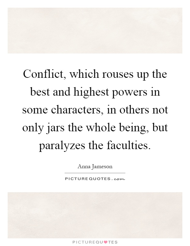 Conflict, which rouses up the best and highest powers in some characters, in others not only jars the whole being, but paralyzes the faculties Picture Quote #1