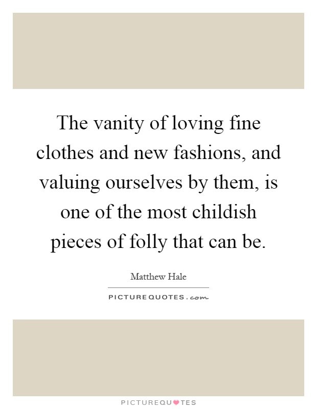The vanity of loving fine clothes and new fashions, and valuing ourselves by them, is one of the most childish pieces of folly that can be Picture Quote #1