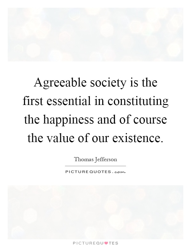 Agreeable society is the first essential in constituting the happiness and of course the value of our existence Picture Quote #1