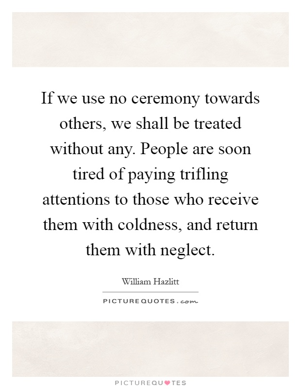 If we use no ceremony towards others, we shall be treated without any. People are soon tired of paying trifling attentions to those who receive them with coldness, and return them with neglect Picture Quote #1