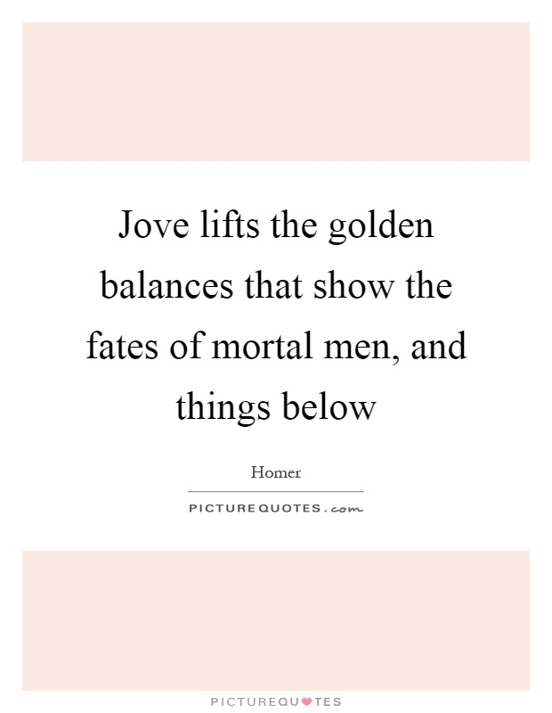 Jove lifts the golden balances that show the fates of mortal men, and things below Picture Quote #1