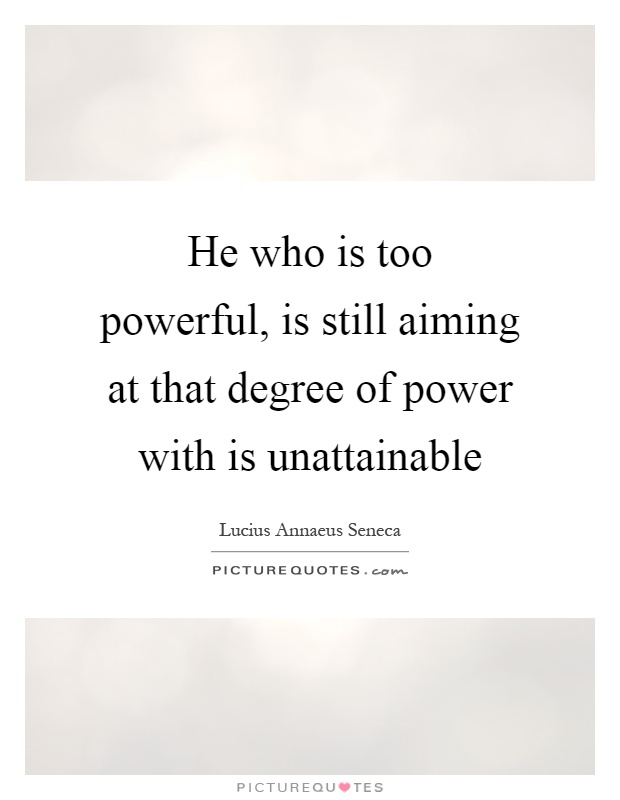 He who is too powerful, is still aiming at that degree of power with is unattainable Picture Quote #1