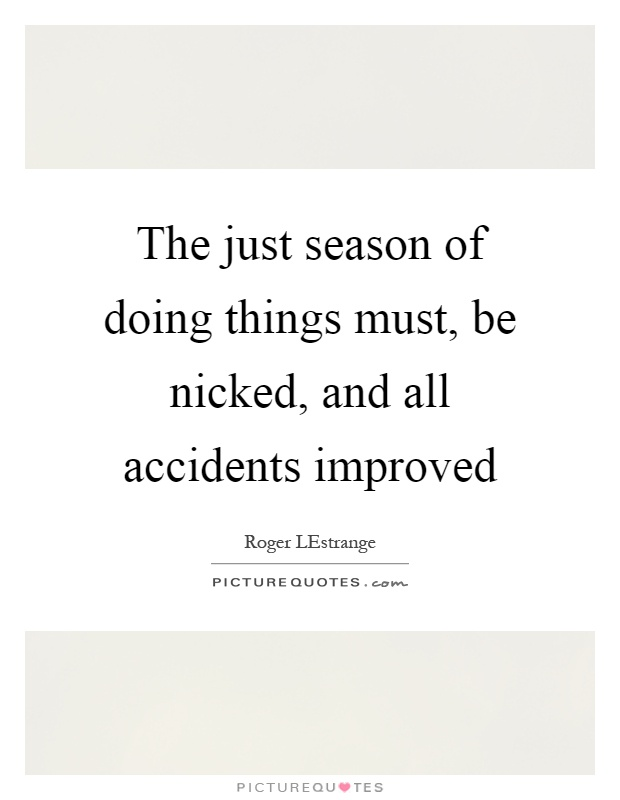 The just season of doing things must, be nicked, and all accidents improved Picture Quote #1