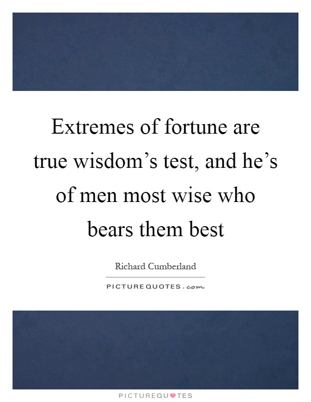 Extremes of fortune are true wisdom's test, and he's of men most wise who bears them best Picture Quote #1