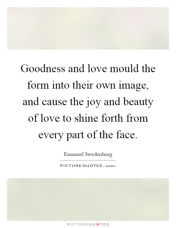 Goodness and love mould the form into their own image, and cause the joy and beauty of love to shine forth from every part of the face Picture Quote #1