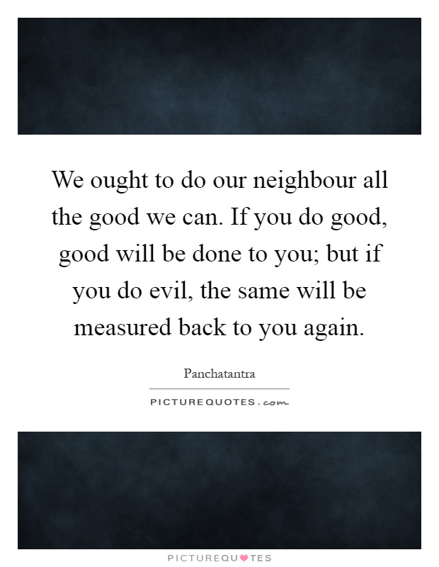 We ought to do our neighbour all the good we can. If you do good, good will be done to you; but if you do evil, the same will be measured back to you again Picture Quote #1