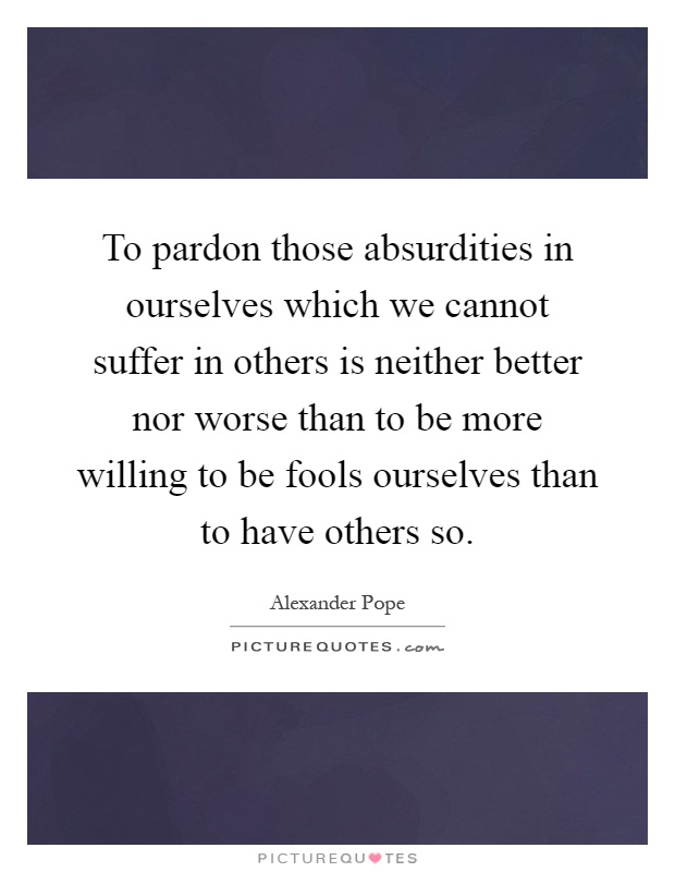 To pardon those absurdities in ourselves which we cannot suffer in others is neither better nor worse than to be more willing to be fools ourselves than to have others so Picture Quote #1
