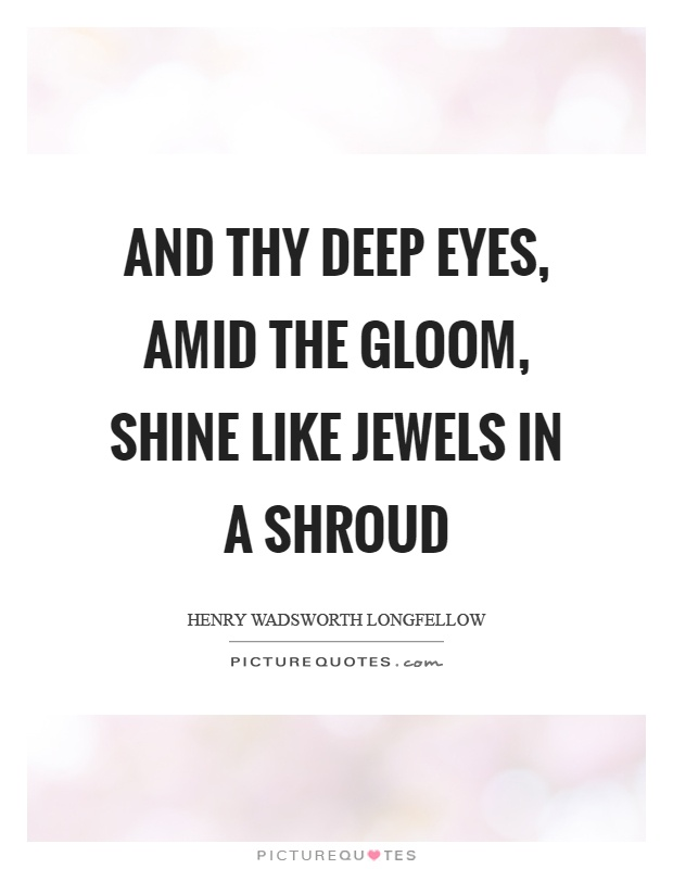 And thy deep eyes, amid the gloom, shine like jewels in a shroud Picture Quote #1