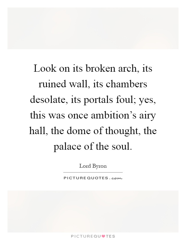 Look on its broken arch, its ruined wall, its chambers desolate, its portals foul; yes, this was once ambition's airy hall, the dome of thought, the palace of the soul Picture Quote #1