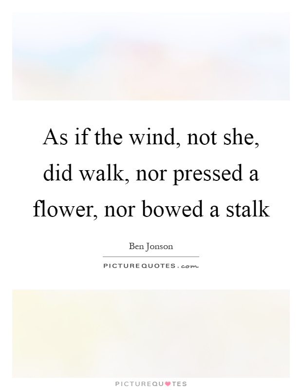As if the wind, not she, did walk, nor pressed a flower, nor bowed a stalk Picture Quote #1
