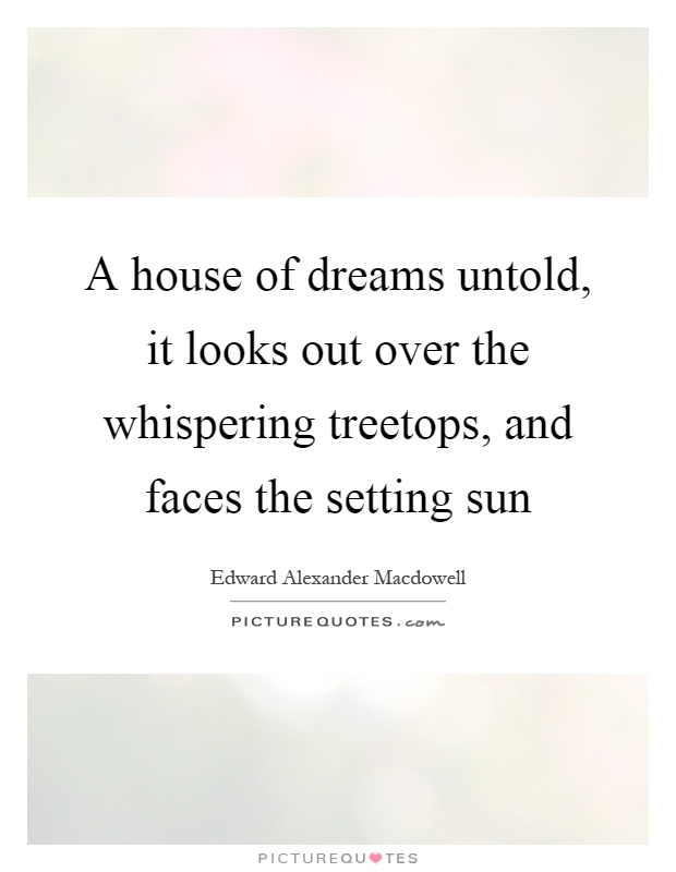 A house of dreams untold, it looks out over the whispering treetops, and faces the setting sun Picture Quote #1