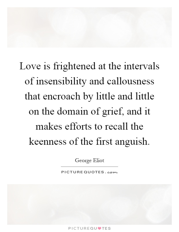 Love is frightened at the intervals of insensibility and callousness that encroach by little and little on the domain of grief, and it makes efforts to recall the keenness of the first anguish Picture Quote #1