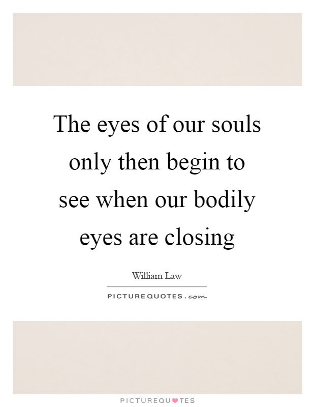 The eyes of our souls only then begin to see when our bodily eyes are closing Picture Quote #1