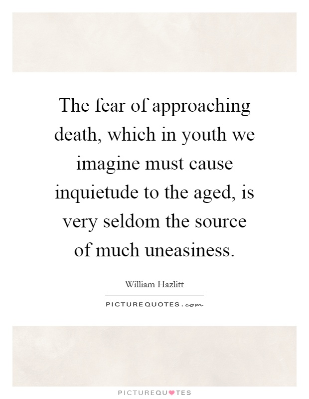 The fear of approaching death, which in youth we imagine must cause inquietude to the aged, is very seldom the source of much uneasiness Picture Quote #1