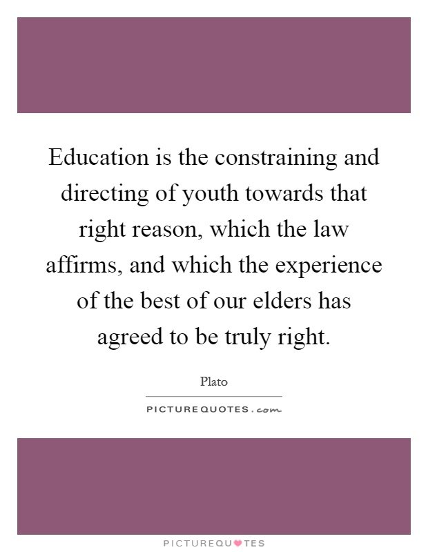 Education is the constraining and directing of youth towards that right reason, which the law affirms, and which the experience of the best of our elders has agreed to be truly right Picture Quote #1