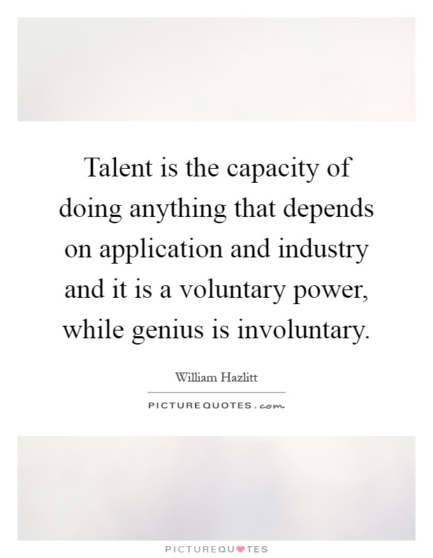 Talent is the capacity of doing anything that depends on application and industry and it is a voluntary power, while genius is involuntary Picture Quote #1