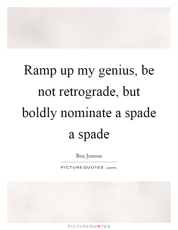 Ramp up my genius, be not retrograde, but boldly nominate a spade a spade Picture Quote #1