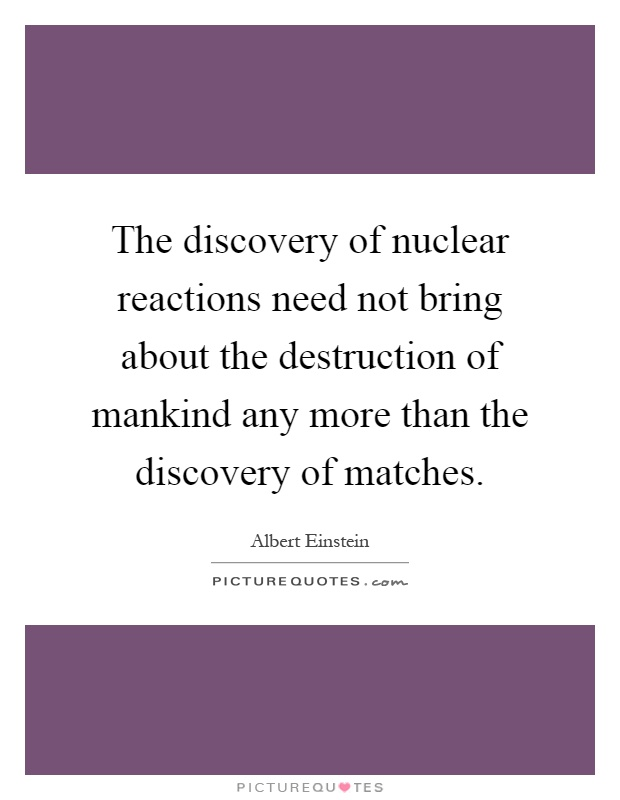The discovery of nuclear reactions need not bring about the destruction of mankind any more than the discovery of matches Picture Quote #1