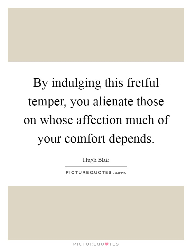 By indulging this fretful temper, you alienate those on whose affection much of your comfort depends Picture Quote #1