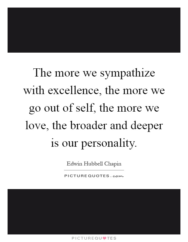 The more we sympathize with excellence, the more we go out of self, the more we love, the broader and deeper is our personality Picture Quote #1