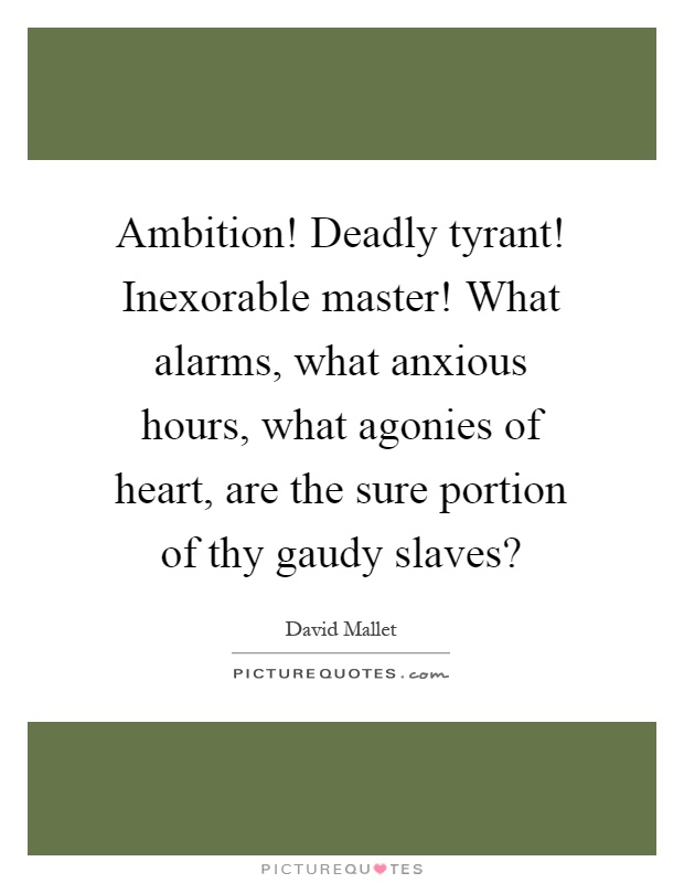 Ambition! Deadly tyrant! Inexorable master! What alarms, what anxious hours, what agonies of heart, are the sure portion of thy gaudy slaves? Picture Quote #1