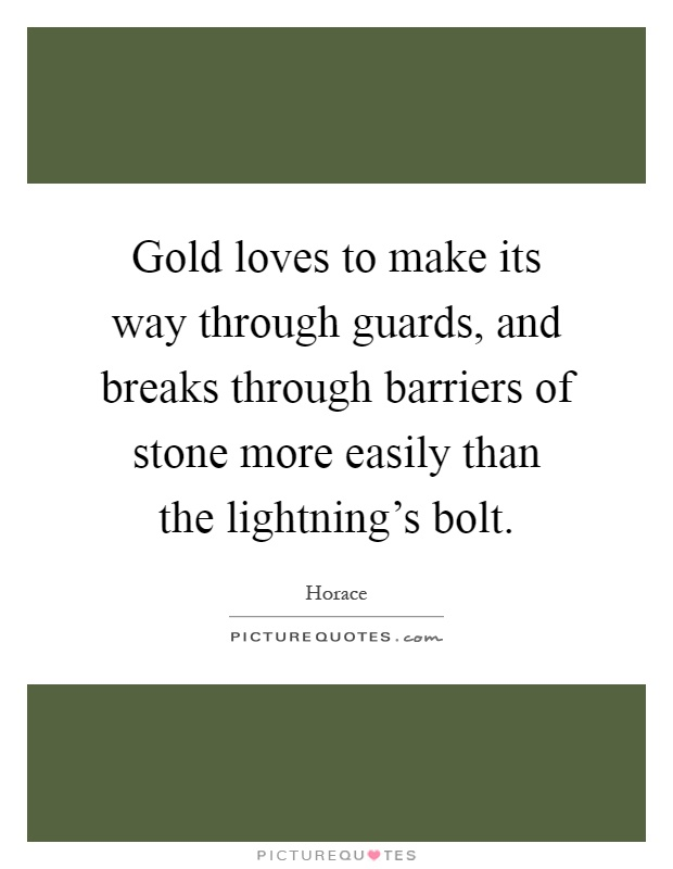 Gold loves to make its way through guards, and breaks through barriers of stone more easily than the lightning's bolt Picture Quote #1