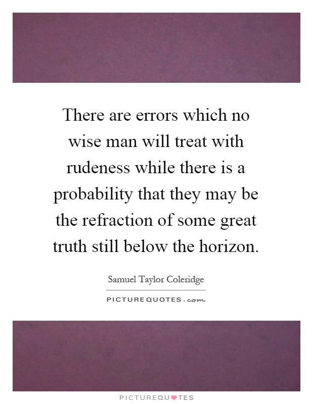 There are errors which no wise man will treat with rudeness while there is a probability that they may be the refraction of some great truth still below the horizon Picture Quote #1