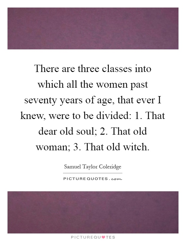 There are three classes into which all the women past seventy years of age, that ever I knew, were to be divided: 1. That dear old soul; 2. That old woman; 3. That old witch Picture Quote #1