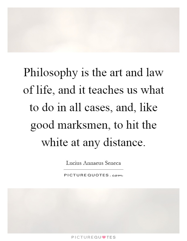 Philosophy is the art and law of life, and it teaches us what to do in all cases, and, like good marksmen, to hit the white at any distance Picture Quote #1
