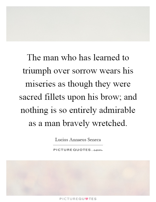 The man who has learned to triumph over sorrow wears his miseries as though they were sacred fillets upon his brow; and nothing is so entirely admirable as a man bravely wretched Picture Quote #1