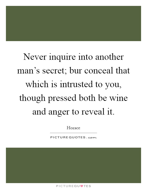 Never inquire into another man's secret; bur conceal that which is intrusted to you, though pressed both be wine and anger to reveal it Picture Quote #1