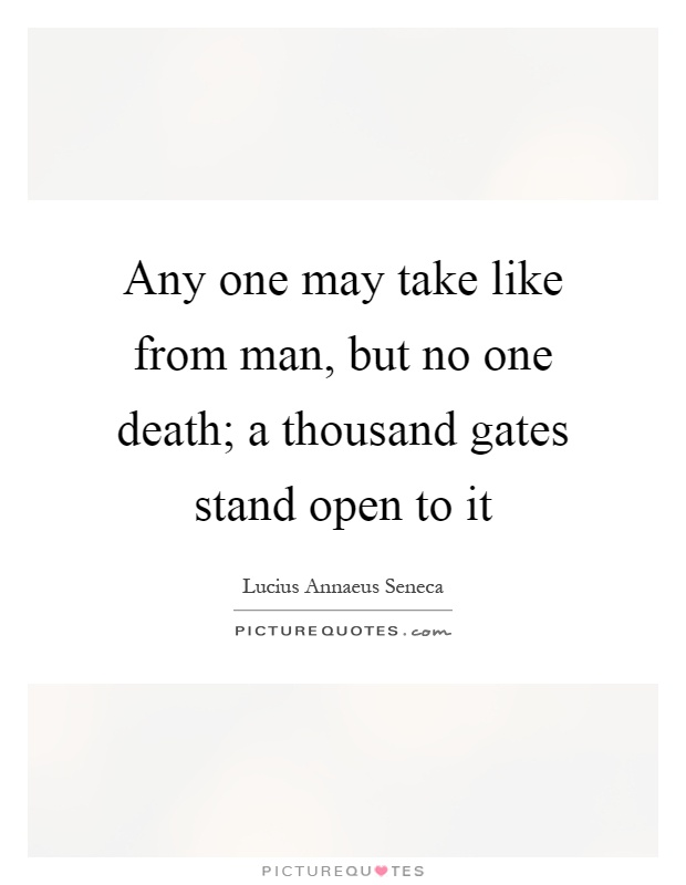 Any one may take like from man, but no one death; a thousand gates stand open to it Picture Quote #1