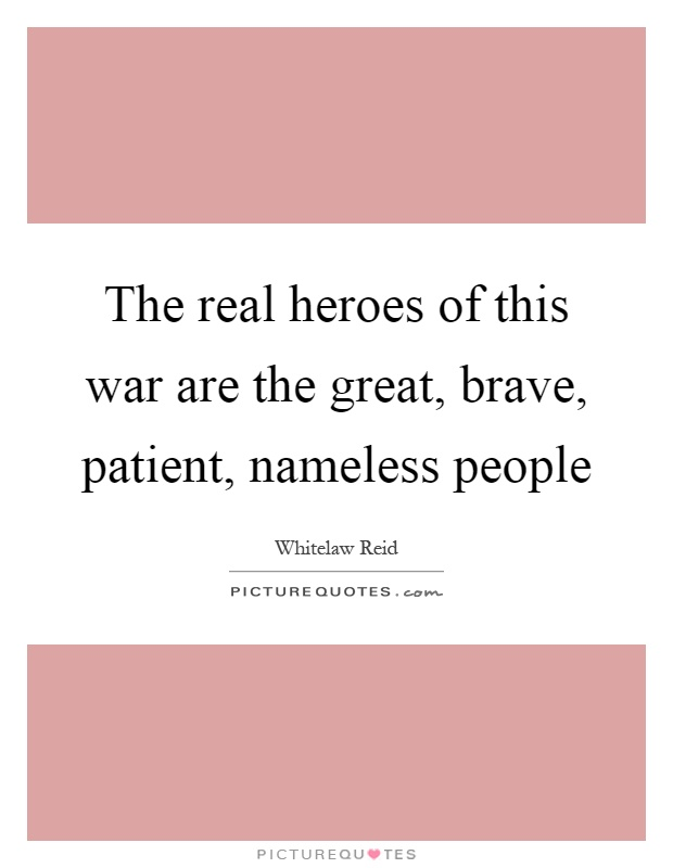 The real heroes of this war are the great, brave, patient, nameless people Picture Quote #1