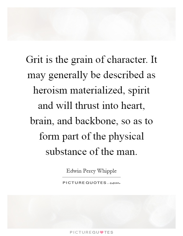 Grit is the grain of character. It may generally be described as heroism materialized, spirit and will thrust into heart, brain, and backbone, so as to form part of the physical substance of the man Picture Quote #1