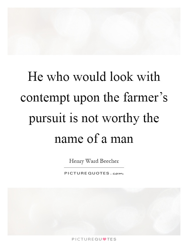 He who would look with contempt upon the farmer's pursuit is not worthy the name of a man Picture Quote #1