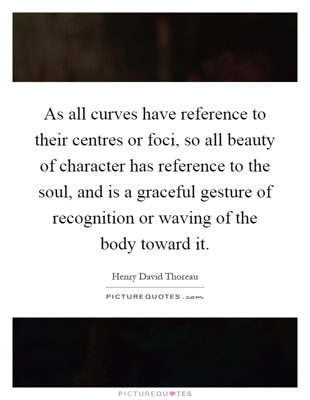 As all curves have reference to their centres or foci, so all beauty of character has reference to the soul, and is a graceful gesture of recognition or waving of the body toward it Picture Quote #1