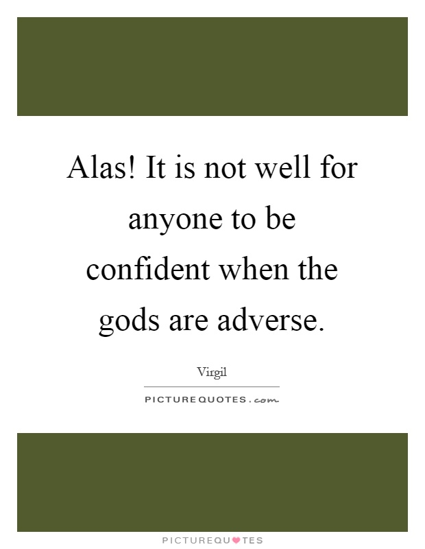 Alas! It is not well for anyone to be confident when the gods are adverse Picture Quote #1