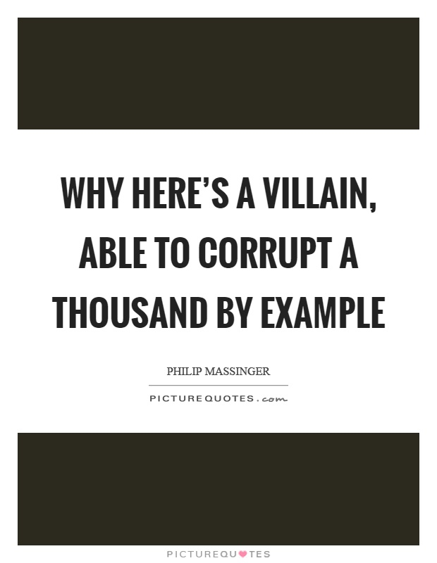 Why here's a villain, able to corrupt a thousand by example Picture Quote #1