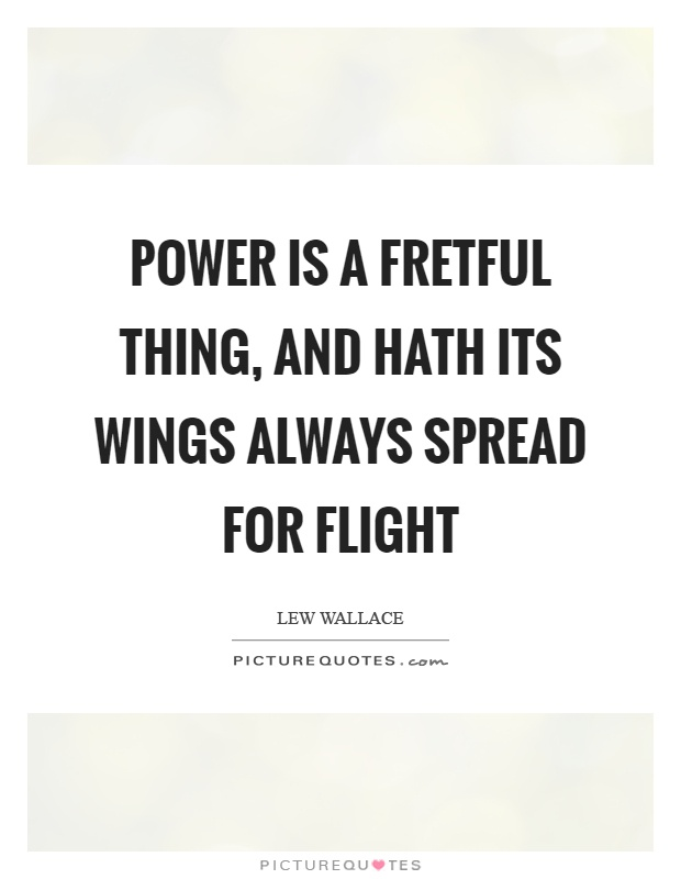 Power is a fretful thing, and hath its wings always spread for flight Picture Quote #1