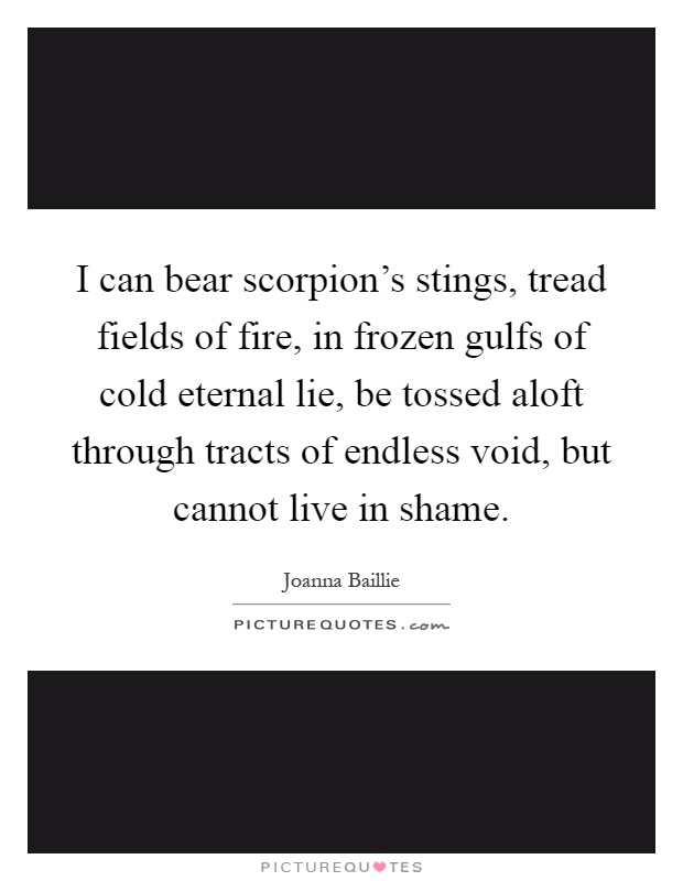 I can bear scorpion's stings, tread fields of fire, in frozen gulfs of cold eternal lie, be tossed aloft through tracts of endless void, but cannot live in shame Picture Quote #1